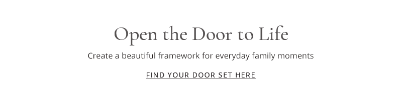 Open the door to life - create a beautiful framework for everyday family moments - find your door set here